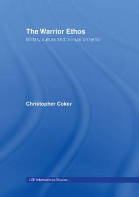 The Warrior Ethos: Military Culture and the War on Terror - LSE International Studies Series v. 1 (Hardback)