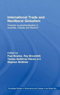 International Trade and Neoliberal Globalism: Towards Re-Peripheralisation in Australia, Canada and Mexico - Routledge Studies in Governance & Change in the Global Era (Hardback)