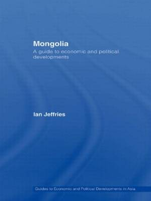 Mongolia: A Guide to Economic and Political Developments - Guides to Economic and Political Developments in Asia (Hardback)
