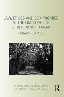 Law, Ethics and Compromise at the Limits of Life: To Treat or Not to Treat? - Biomedical Law & Ethics Library (Paperback)