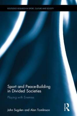 Sport and Peace Building in Divided Societies: Playing with the Enemy - Routledge Research in Sport, Culture and Society (Hardback)