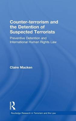 Counter-terrorism and the Detention of Suspected Terrorists: Preventive Detention and International Human Rights Law - Routledge Research in Terrorism and the Law (Hardback)