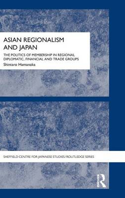 Asian Regionalism and Japan: The Politics of Membership in Regional Diplomatic, Financial and Trade Groups - Sheffield Centre for Japanese Studies/Routledge Series (Hardback)