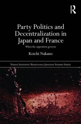 Party Politics and Decentralization in Japan and France - Nissan Institute/Routledge Japanese Studies (Hardback)