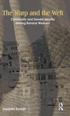 The Warp and the Weft: Community and Gender Identity Among the Weavers of Banaras (Hardback)