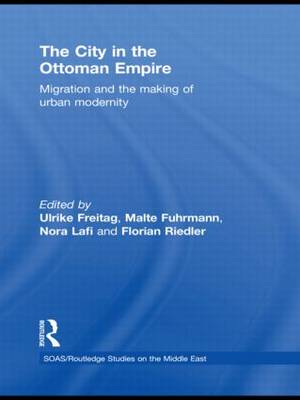 The City in the Ottoman Empire: Migration and the Making of Urban Modernity - SOAS/Routledge Studies on the Middle East (Hardback)