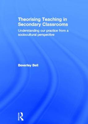 Theorising Teaching in Secondary Classrooms: Understanding Our Practice from a Sociocultural Perspective (Hardback)