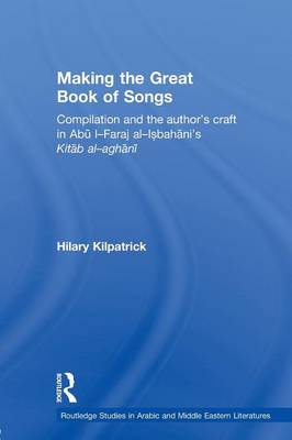 Making the Great Book of Songs: Compilation and the Author's Craft in Abu I-Faraj Al-Isbahani's Kitab Al-aghani (Paperback)