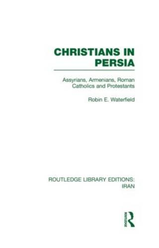Christians in Persia: Assyrians, Armenians, Roman Catholics and Protestants - Routledge Library Editions: Iran (Hardback)