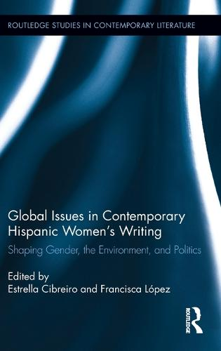Global Issues in Contemporary Hispanic Women Writers: Shaping Gender, the Environment, and Politics - Routledge Studies in Contemporary Literature (Hardback)