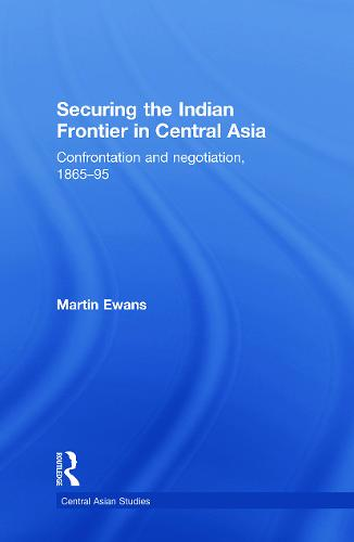 Securing the Indian Frontier in Central Asia: Confrontation and Negotiation, 1865-1895 (Paperback)