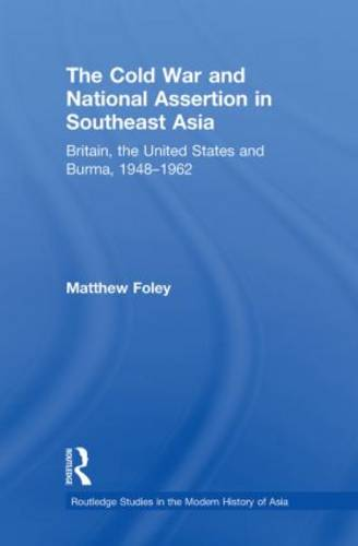 The Cold War and National Assertion in Southeast Asia: Britain, the United States and Burma, 1948--1962 (Paperback)