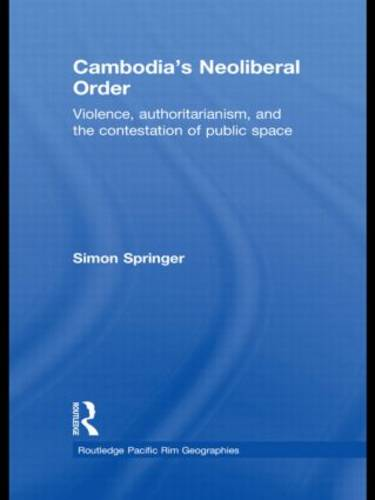 Cambodia's Neoliberal Order: Violence, Authoritarianism, and the Contestation of Public Space (Paperback)