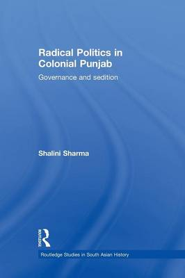 Radical Politics in Colonial Punjab: Governance and Sedition (Paperback)