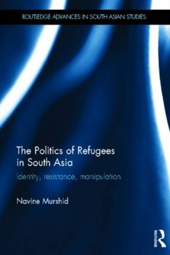 The Politics of Refugees in South Asia: Identity, Resistance, Manipulation - Routledge Advances in South Asian Studies (Hardback)