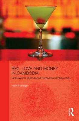 Sex, Love and Money in Cambodia: Professional Girlfriends and Transactional Relationships - The Modern Anthropology of Southeast Asia (Hardback)