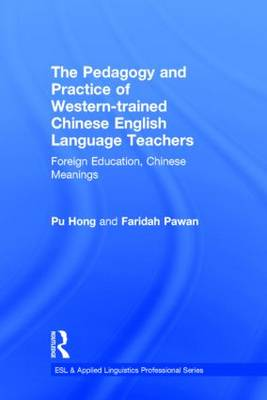 The Pedagogy and Practice of Western-Trained Chinese English Language Teachers: Foreign Education, Chinese Meanings - ESL & Applied Linguistics Professional Series (Hardback)