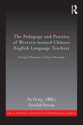 The Pedagogy and Practice of Western-Trained Chinese English Language Teachers: Foreign Education, Chinese Meanings - ESL & Applied Linguistics Professional Series (Paperback)
