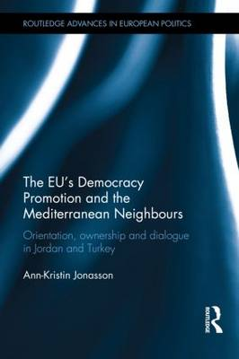 The EU's Democracy Promotion and the Mediterranean Neighbours: Orientation, Ownership and Dialogue in Jordan and Turkey - Routledge Advances in European Politics (Hardback)