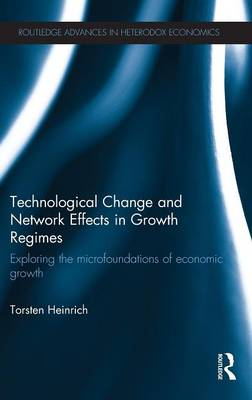 Technological Change and Network Effects in Growth Regimes: Exploring the Microfoundations of Economic Growth - Routledge Advances in Heterodox Economics 17 (Hardback)