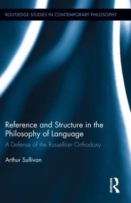 Reference and Structure in the Philosophy of Language: A Defense of the Russellian Orthodoxy - Routledge Studies in Contemporary Philosophy 43 (Hardback)