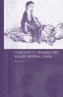 Homoerotic Sensibilities in Late Imperial China - Routledge/Asian Studies Association of Australia (ASAA) East Asian Series (Paperback)
