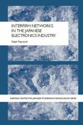 Interfirm Networks in the Japanese Electronics Industry - Sheffield Centre for Japanese Studies/Routledge Series (Paperback)