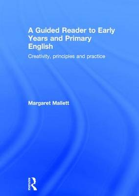A Guided Reader to Early Years and Primary English: Creativity, Principles and Practice (Hardback)