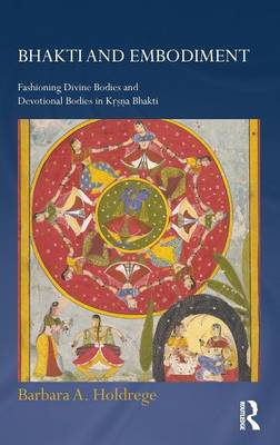 Bhakti and Embodiment: Fashioning Divine Bodies and Devotional Bodies in Krsna Bhakti - Routledge Hindu Studies Series (Hardback)