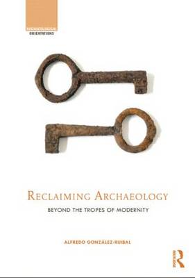 Reclaiming Archaeology: Beyond the Tropes of Modernity - Archaeological Orientations (Hardback)