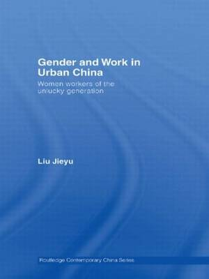 Gender and Work in Urban China: Women Workers of the Unlucky Generation (Paperback)