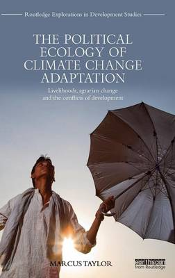 The Political Ecology of Climate Change Adaptation: Livelihoods, Agrarian Change and the Conflicts of Development - Routledge Explorations in Development Studies (Hardback)