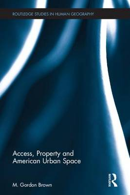 Access, Property, and American Urban Space - Routledge Studies in Human Geography 57 (Hardback)