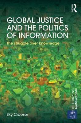 Global Justice and the Politics of Information: The Struggle Over Knowledge - Rethinking Globalizations (Hardback)
