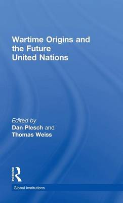 Wartime Origins and the Future United Nations: Past as Prelude? - Global Institutions (Hardback)