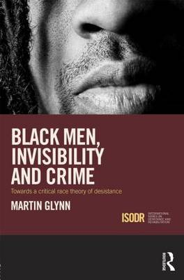 Black Men, Invisibility and Crime: Towards a Critical Race Theory of Desistance - International Series on Desistance and Rehabilitation (Hardback)