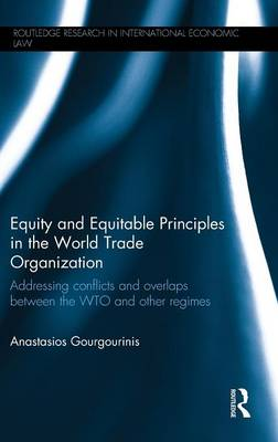Equity and Equitable Principles in the World Trade Organization: Addressing Conflicts and Overlaps Between the WTO and Other Regimes - Routledge Research in International Economic Law (Hardback)