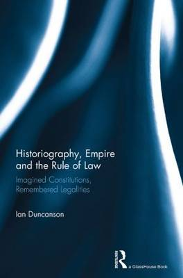 Historiography, Empire and the Rule of Law: Imagined Constitutions, Remembered Legalities (Paperback)