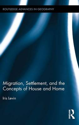 Migration, Settlement, and the Concepts of House and Home - Routledge Advances in Geography 14 (Hardback)