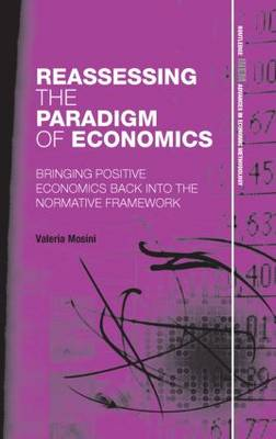 Reassessing the Paradigm of Economics: Bringing Positive Economics Back into the Normative Framework (Paperback)