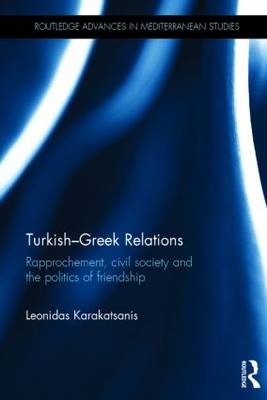 Turkish-Greek Relations: Rapprochement, Civil Society and the Politics of Friendship - Routledge Advances in Mediterranean Studies (Hardback)