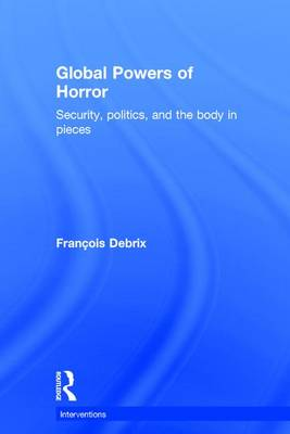 Global Powers of Horror: Security, Politics, and the Body in Pieces - Interventions (Hardback)