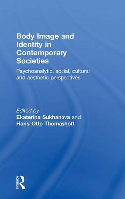 Body Image and Identity in Contemporary Societies: Psychoanalytic, Social, Cultural and Aesthetic Perspectives (Hardback)
