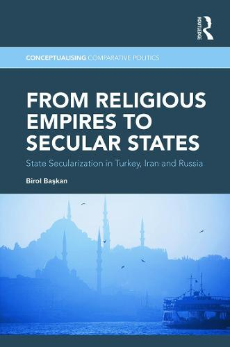 From Religious Empires to Secular States: State Secularization in Turkey, Iran and Russia - Conceptualising Comparative Politics (Hardback)
