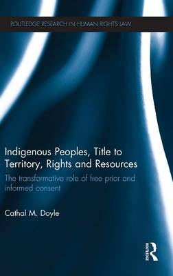 Indigenous Peoples, Title to Territory, Rights and Resources: The Transformative Role of Free Prior & Informed Consent - Routledge Research in Human Rights Law (Hardback)