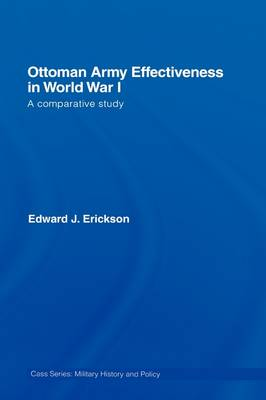 Ottoman Army Effectiveness in World War I: A Comparative Study - Military History and Policy (Hardback)