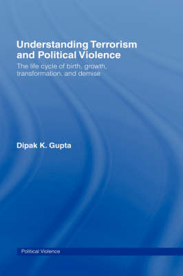 Understanding Terrorism and Political Violence: The Life Cycle of Birth, Growth, Transformation, and Demise - Political Violence (Hardback)