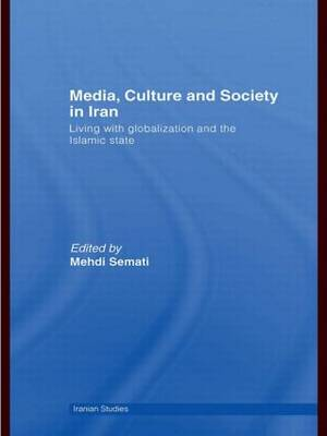 Media, Culture and Society in Iran: Living with Globalization and the Islamic State - Iranian Studies (Hardback)