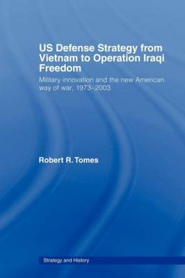 US Defence Strategy from Vietnam to Operation Iraqi Freedom: Military Innovation and the New American War of War, 1973-2003 - Strategy and History v. 10 (Paperback)