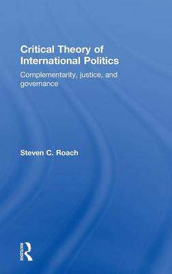 Critical Theory of International Politics: Complementarity, Justice, and Governance (Hardback)
